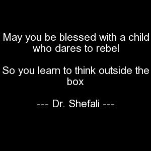 May you be blessed with a child who dares to rebel, So you learn to think outside the box