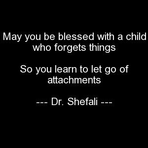 May you be blessed with a child who forgets things, So you learn to let go of attachments
