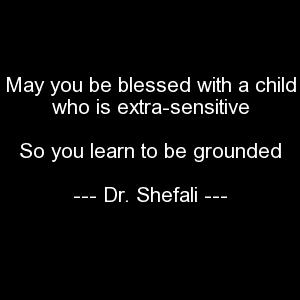 May you be blessed with a child who is extra-sensitive, So you learn to be grounded
