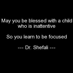 May you be blessed with a child who is inattentive, So you learn to be focused