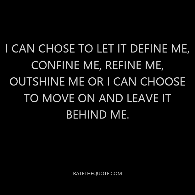I can chose to let it define me, confine me, refine me, outshine me or I can choose to move on and leave it behind me.