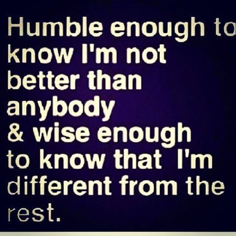 Wise Quote About Life Mesmerizing Humble Enough To Know I'm Not Better Than Anybody And Wise Enough