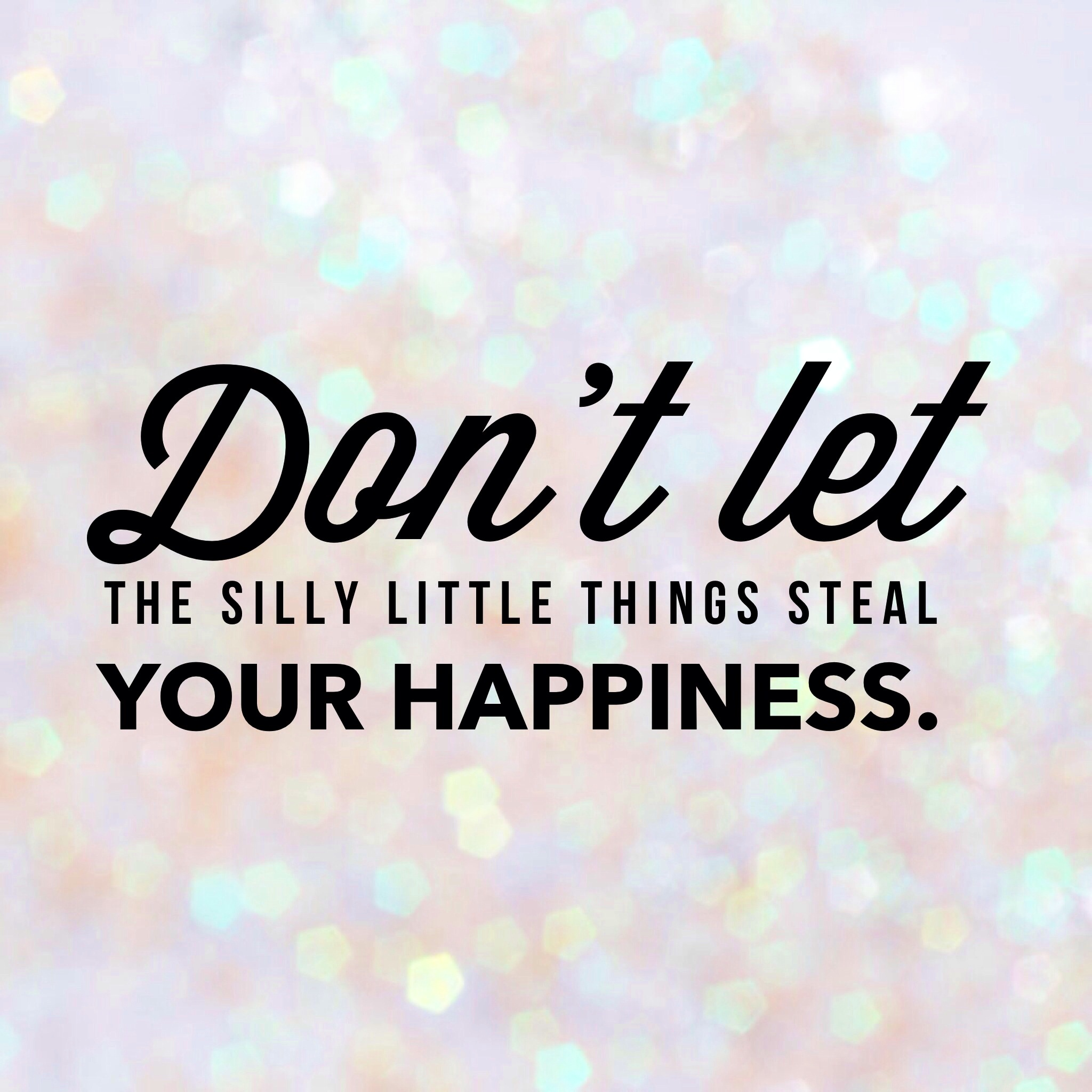Quotes About Happiness Don`t let the silly little things steal your happiness.