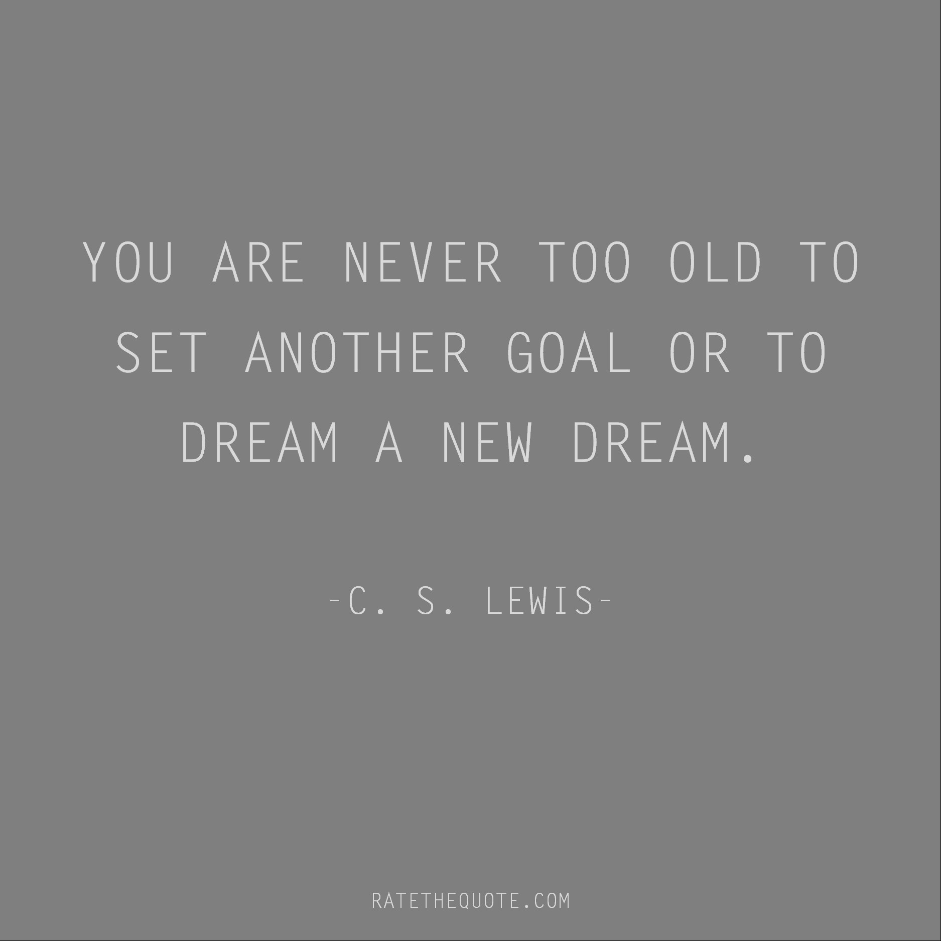 Motivational Quotes YOU ARE NEVER TOO OLD TO SET ANOTHER GOAL OR TO DREAM A NEW DREAM. -C. S. LEWIS-