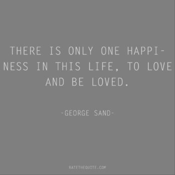 Happiness Quotes There is only one happiness in this life, to love and be loved. George Sand