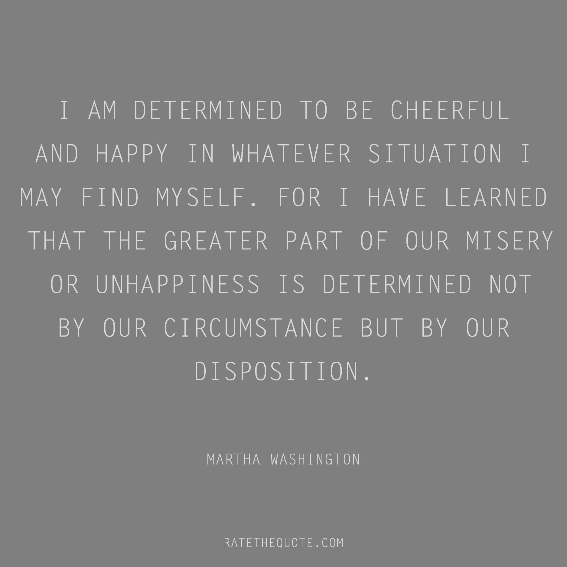 Happiness Quotes I am determined to be cheerful and happy in whatever situation I may find myself. For I have learned that the greater part of our misery or unhappiness is determined not by our circumstance but by our disposition. Martha Washington