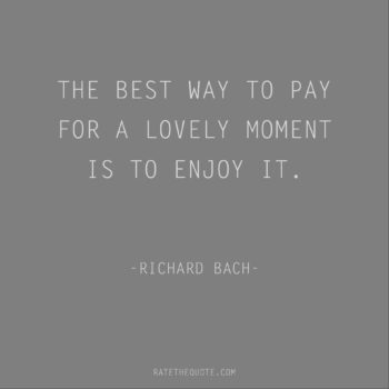 Happiness Quotes The best way to pay for a lovely moment is to enjoy it. Richard Bach