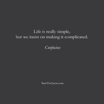 Life Quotes Life is really simple, but we insist on making it complicated. Confucius