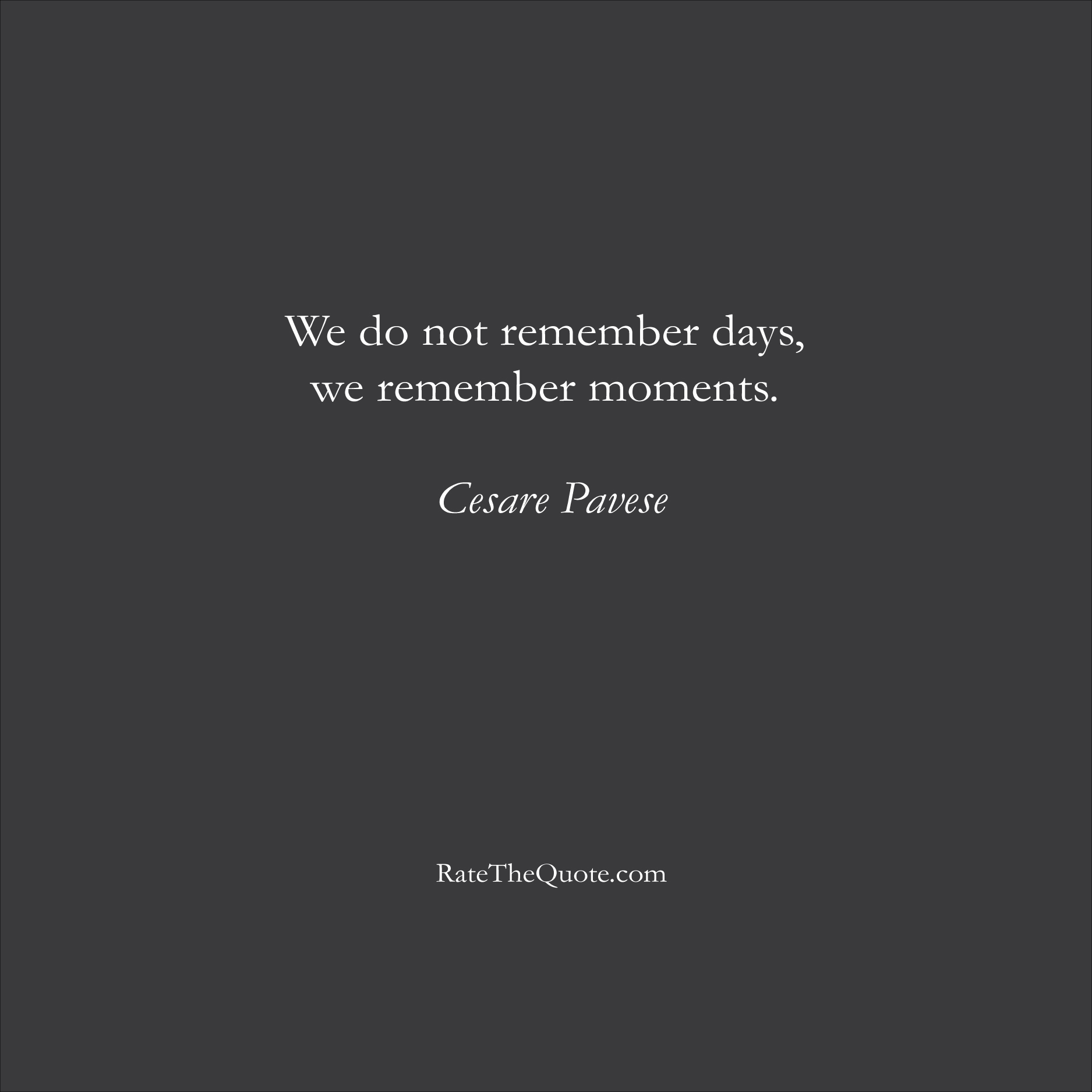 Life Quotes We do not remember days, we remember moments. Cesare Pavese