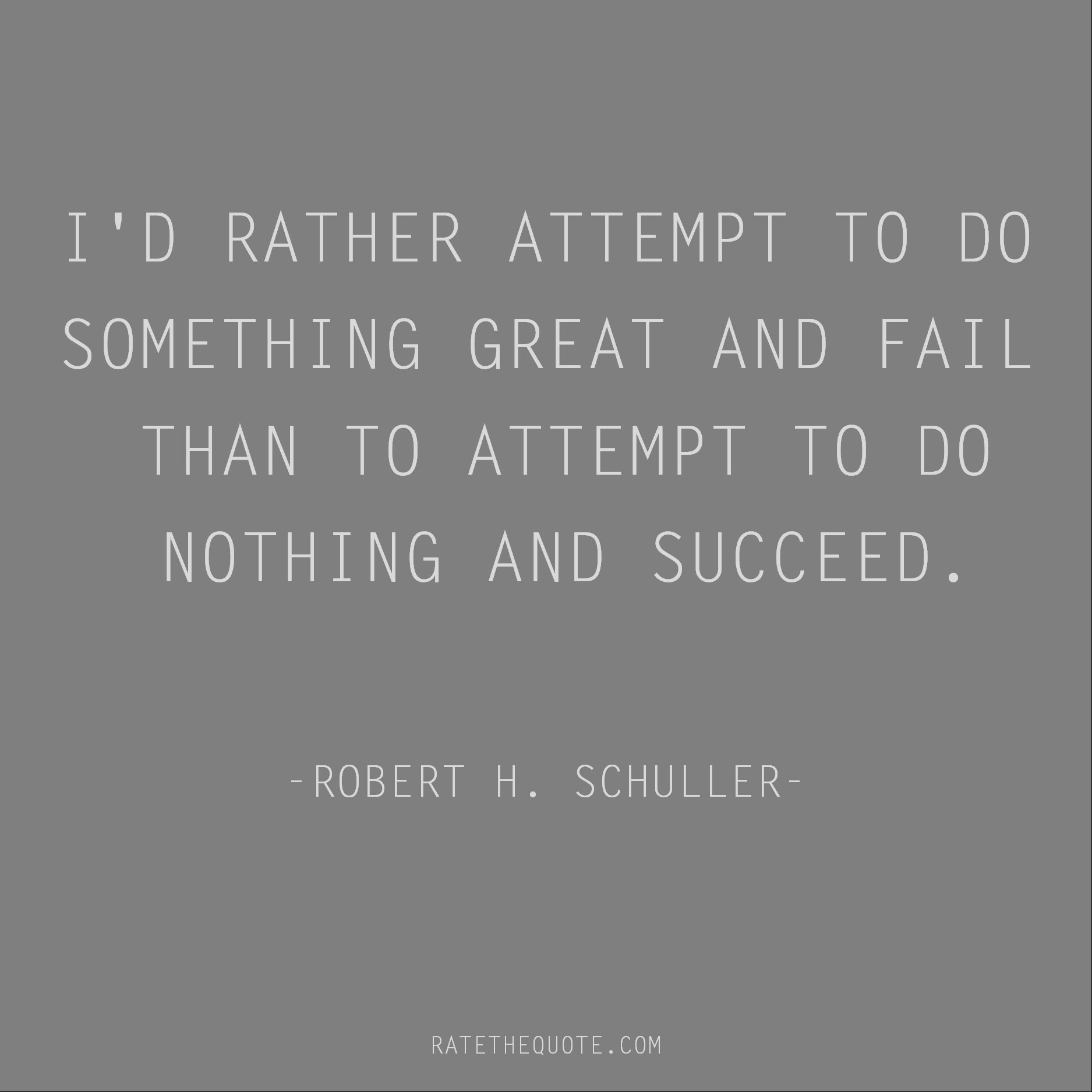 Motivational Quotes I'd rather attempt to do something great and fail than to attempt to do nothing and succeed. Robert H. Schuller