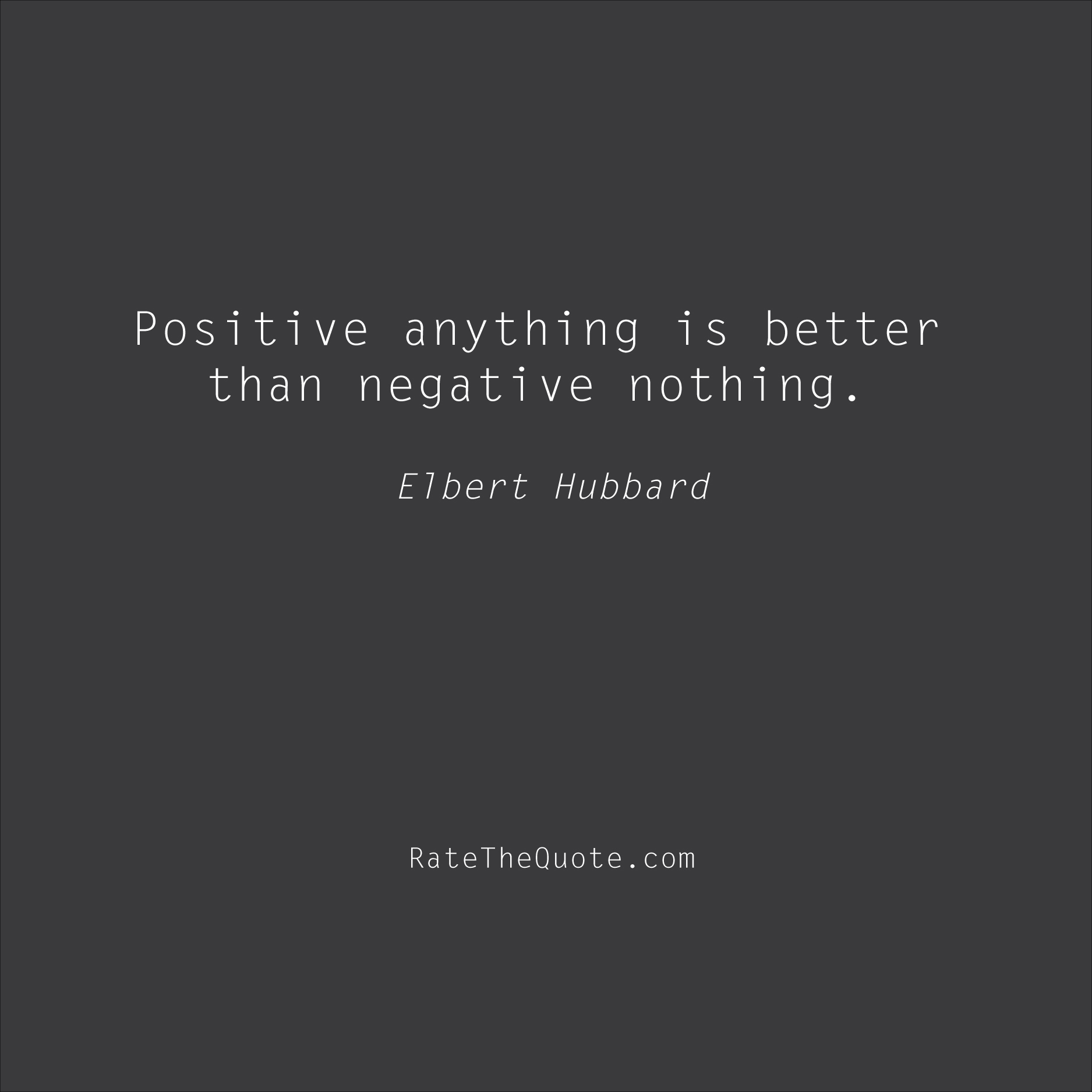 Positive Quotes Positive anything is better than negative nothing. Elbert Hubbard