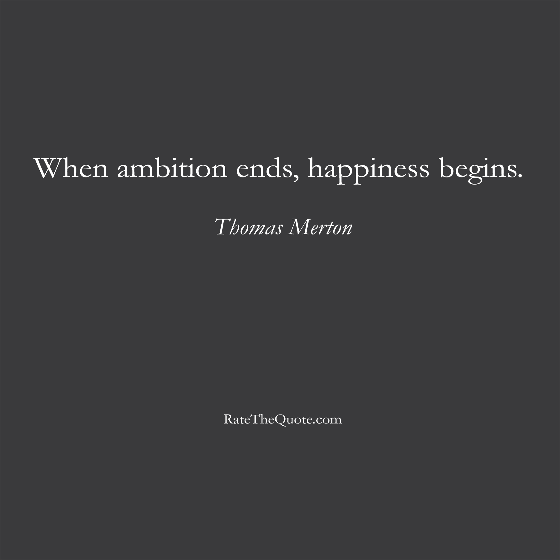 Happiness Quotes When ambition ends, happiness begins. Thomas Merton