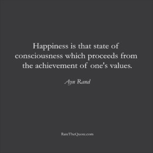 Happiness Quotes Happiness is that state of consciousness which proceeds from the achievement of one's values. Ayn Rand