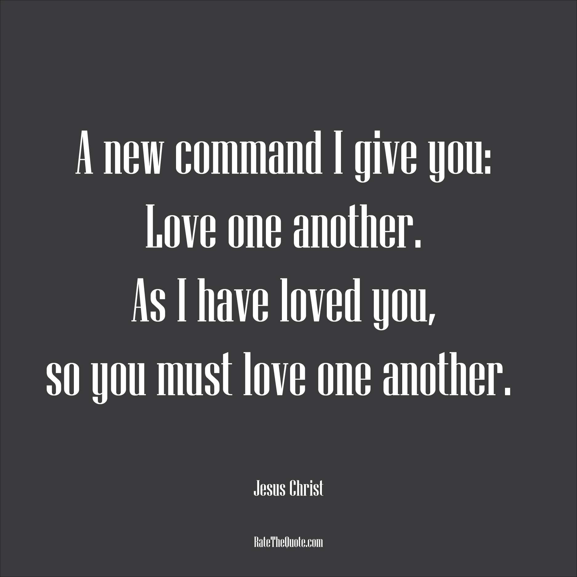 Love Quotes A new command I give you: Love one another. As I have loved you, so you must love one another. Jesus Christ