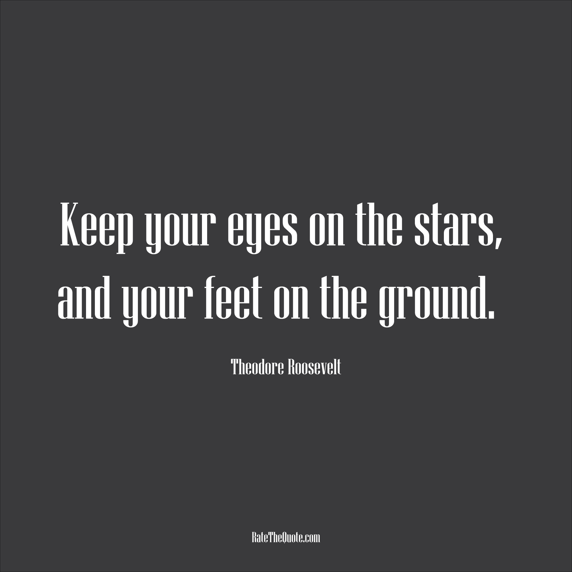 Motivational Quotes Keep your eyes on the stars, and your feet on the ground. Theodore Roosevelt