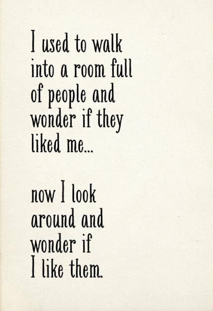 Beautiful Quotes: I used to walk into a room full of people and wonder if they looked me... not I look around and wonder if I life them.