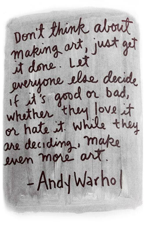 Beautiful Quotes: Don't think about making art, just get it done. Let everyone else decide if it's good or bad, whether they love it or hate it. While they are deciding, make even more art. Andy Warhol