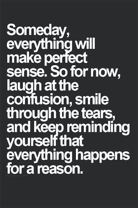 Beautiful Quotes: Someday, everything will make perfect sense. So for now, laugh at the confusion, smile through the tears and keep reminding yourself that everything happens for a reason.