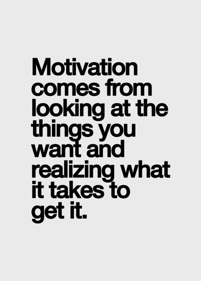 Beautiful Quotes Motivation comes from looking at the things you want and realizing what it takes to get it.
