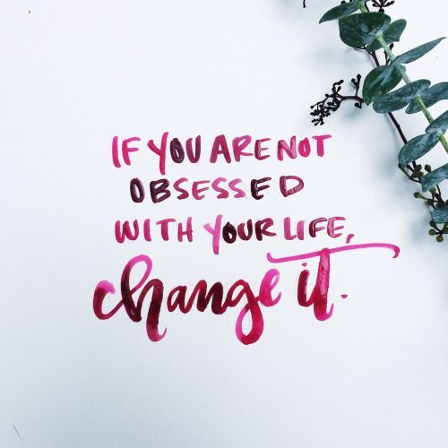 Beautiful Quotes If you are not obsessed with your life. Change it.