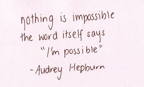Beautiful Quotes Nothing is impossible. The word itself says I'm possible. Audrey Hepburn
