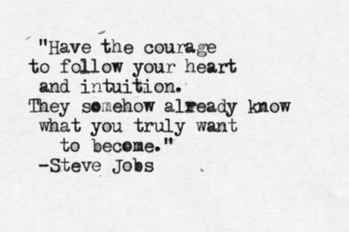 Beautiful Quotes Have the courage to follow your heart and intuition. They somehow already know what you truly want to become. Steve Jobs