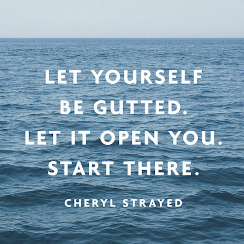 Quote Let Yourself Be Gutted. Let It Open You. Start There.