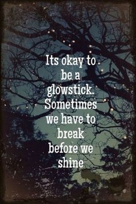 It`s okay to be a glow stick. Sometimes we have to break before we shine.