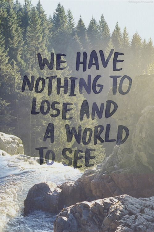 We have nothing to lose, and a world to see.