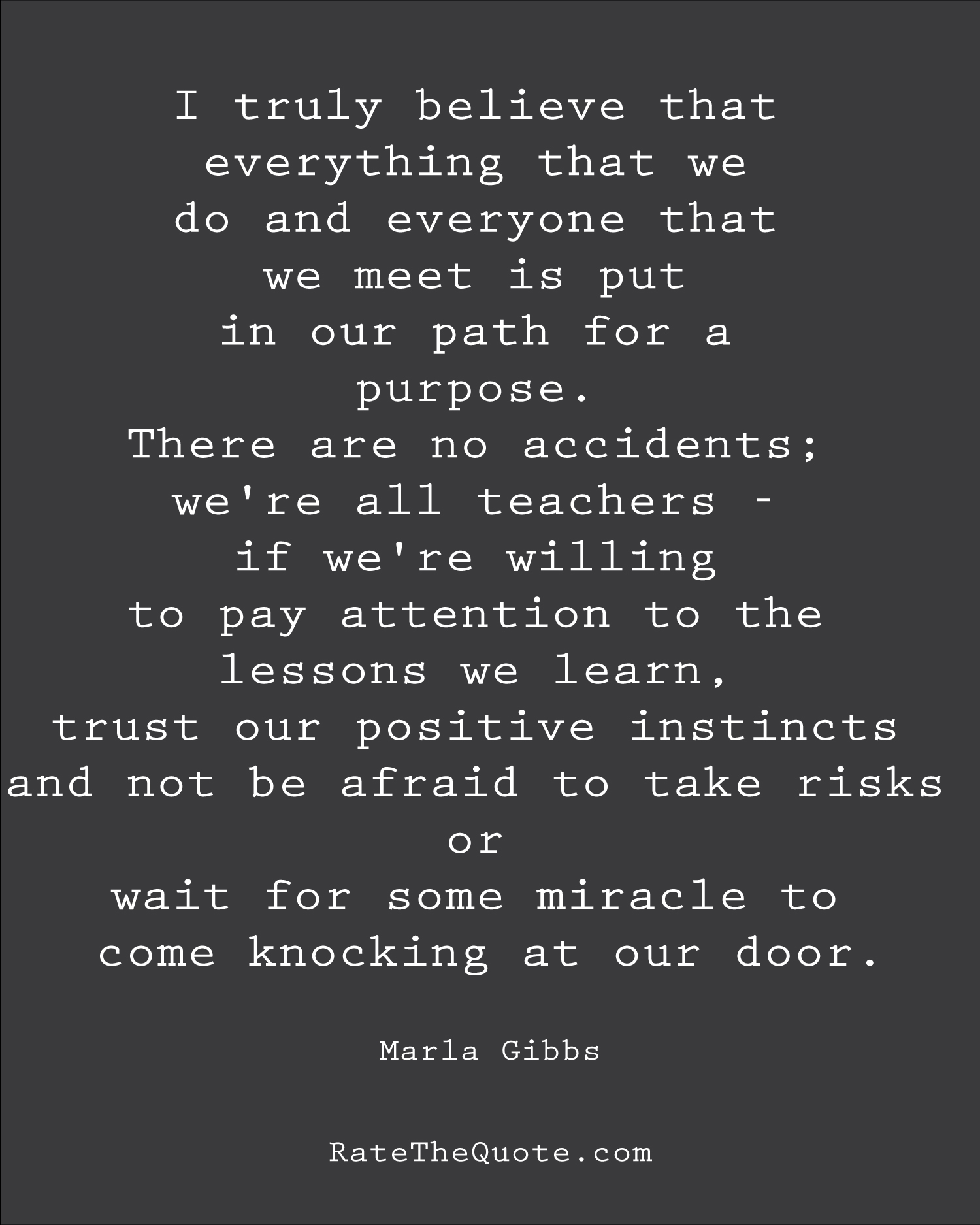 I truly believe that everything that we do and everyone that we meet is put in our path for a purpose. There are no accidents; we're all teachers - if we're willing to pay attention to the lessons we learn, trust our positive instincts and not be afraid to take risks or wait for some miracle to come knocking at our door. Marla Gibbs