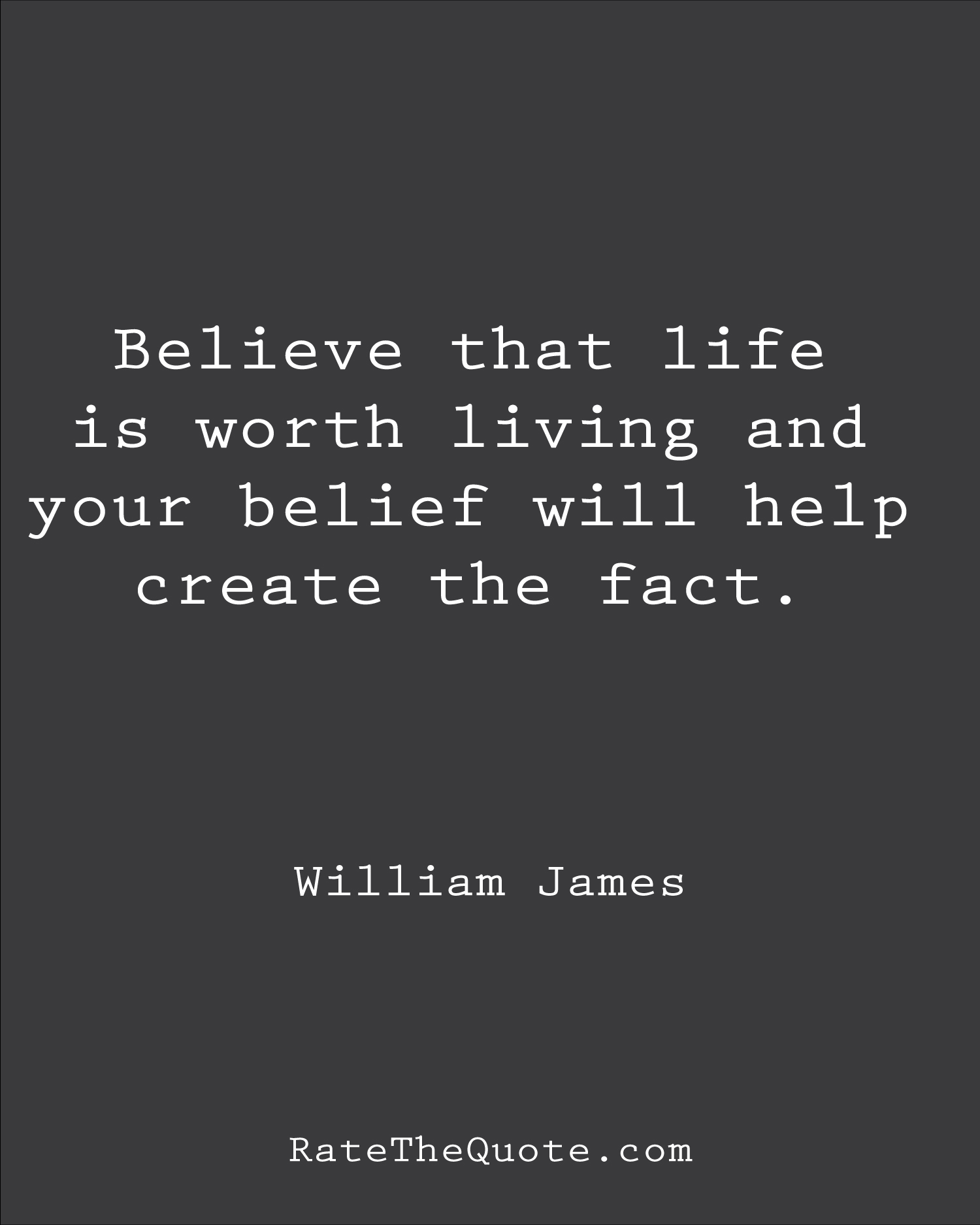 Believe that life is worth living and your belief will help create the fact. William James