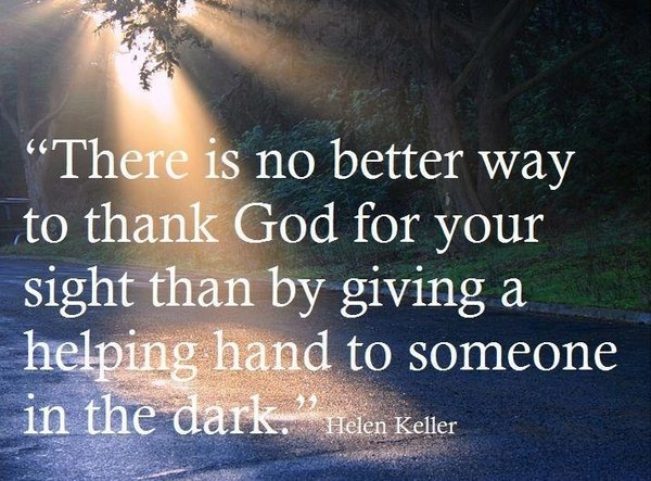 Quote about gratitude There is no better way to thank God for your sight than by giving a helping hand to someone in the dark.