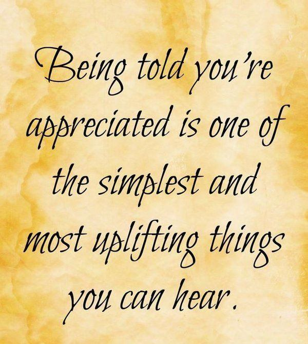 Quote about gratitude Being told you're appreciated is one of the simplest and most uplifting things you can hear.