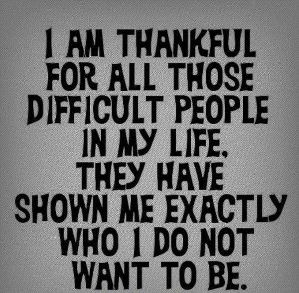 Quote about gratitude I'm thankful for all those difficult people in my life, they have shown me exactly who I do not want to be.
