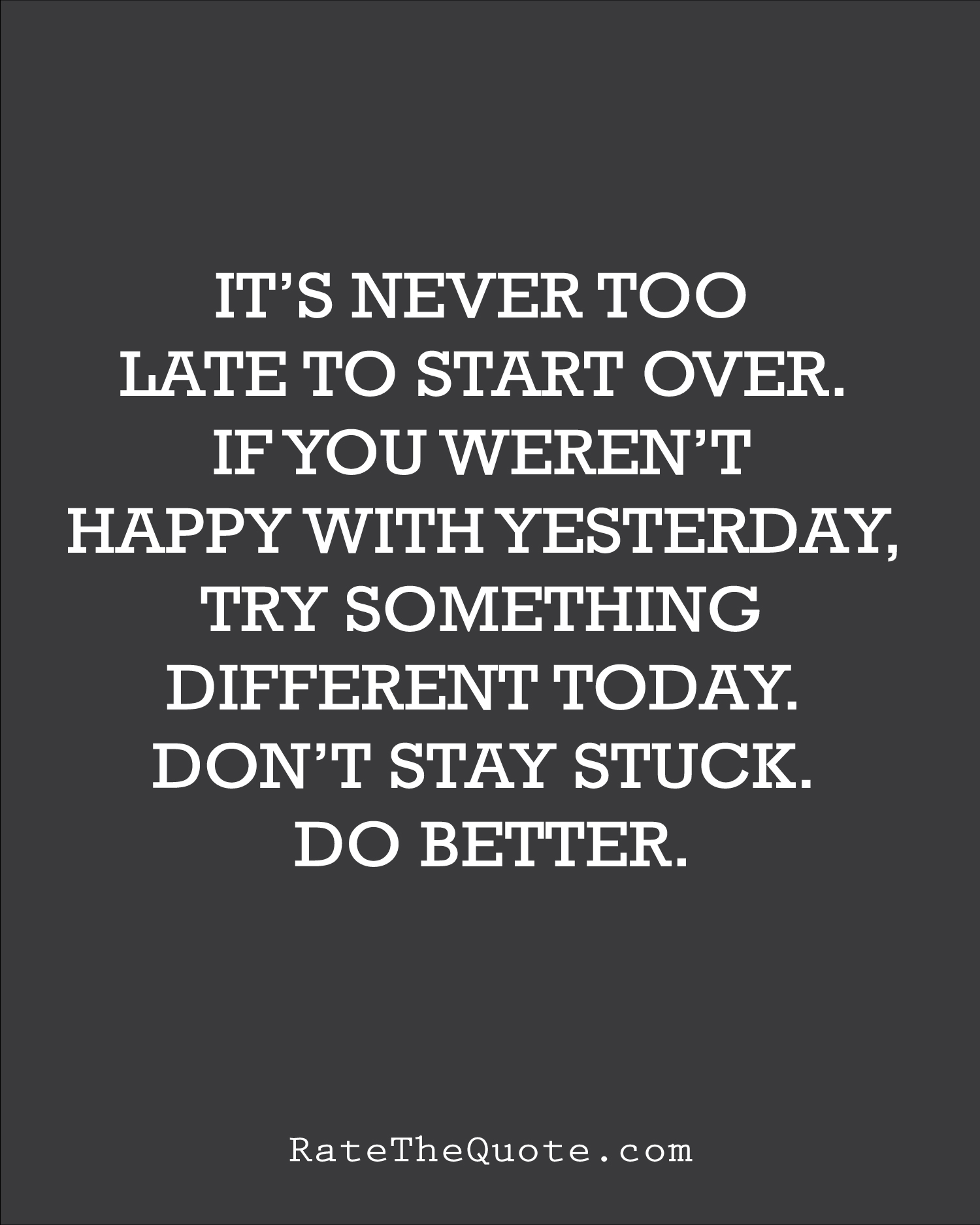 Quote It's never too late to start over. If you weren't happy with yesterday, try something different today. Don't stay stuck. Do better.