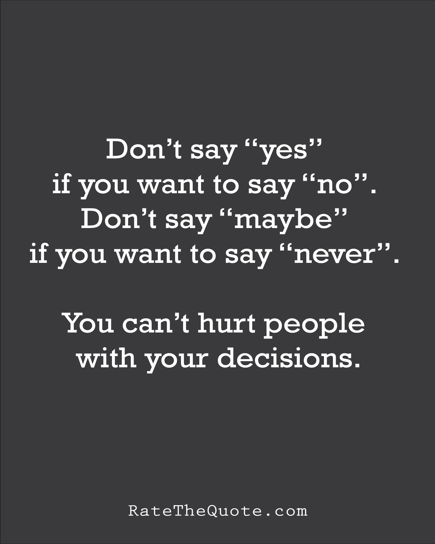 "Quote Don't say ""yes"" if you want to say ""no"". Don't say ""maybe"" if you want to say ""never"". You can't hurt people with your decisions."
