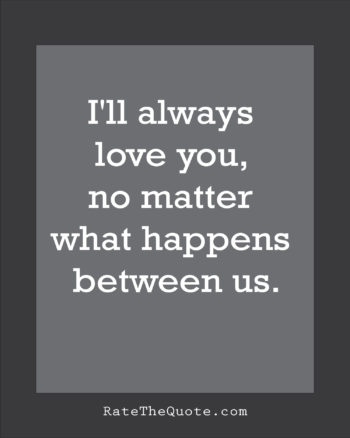 Quote about love I'll always love you, no matter what happens between us.