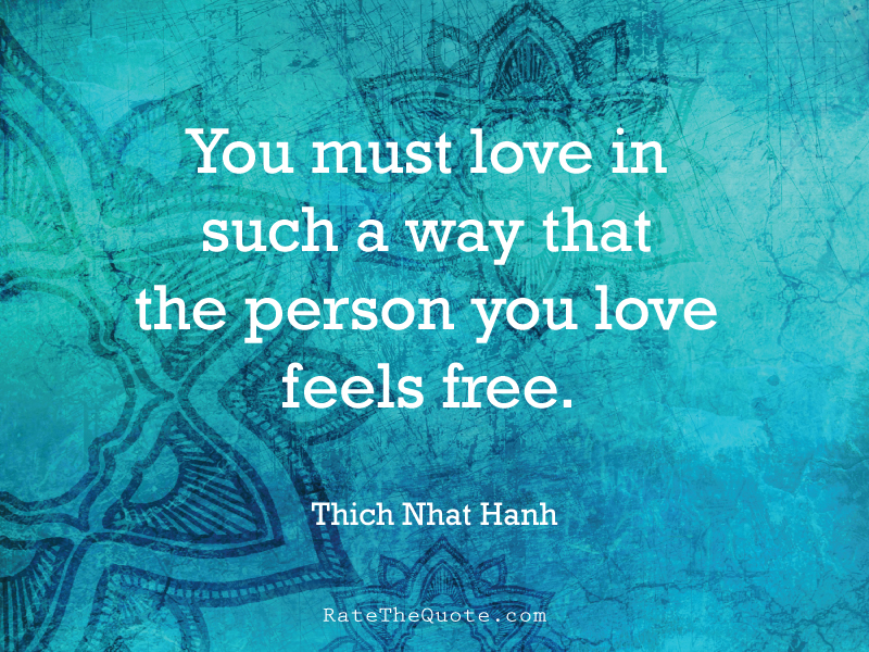 Quote You must love in such a way that the person you love feels free. - Thich Nhat Hanh