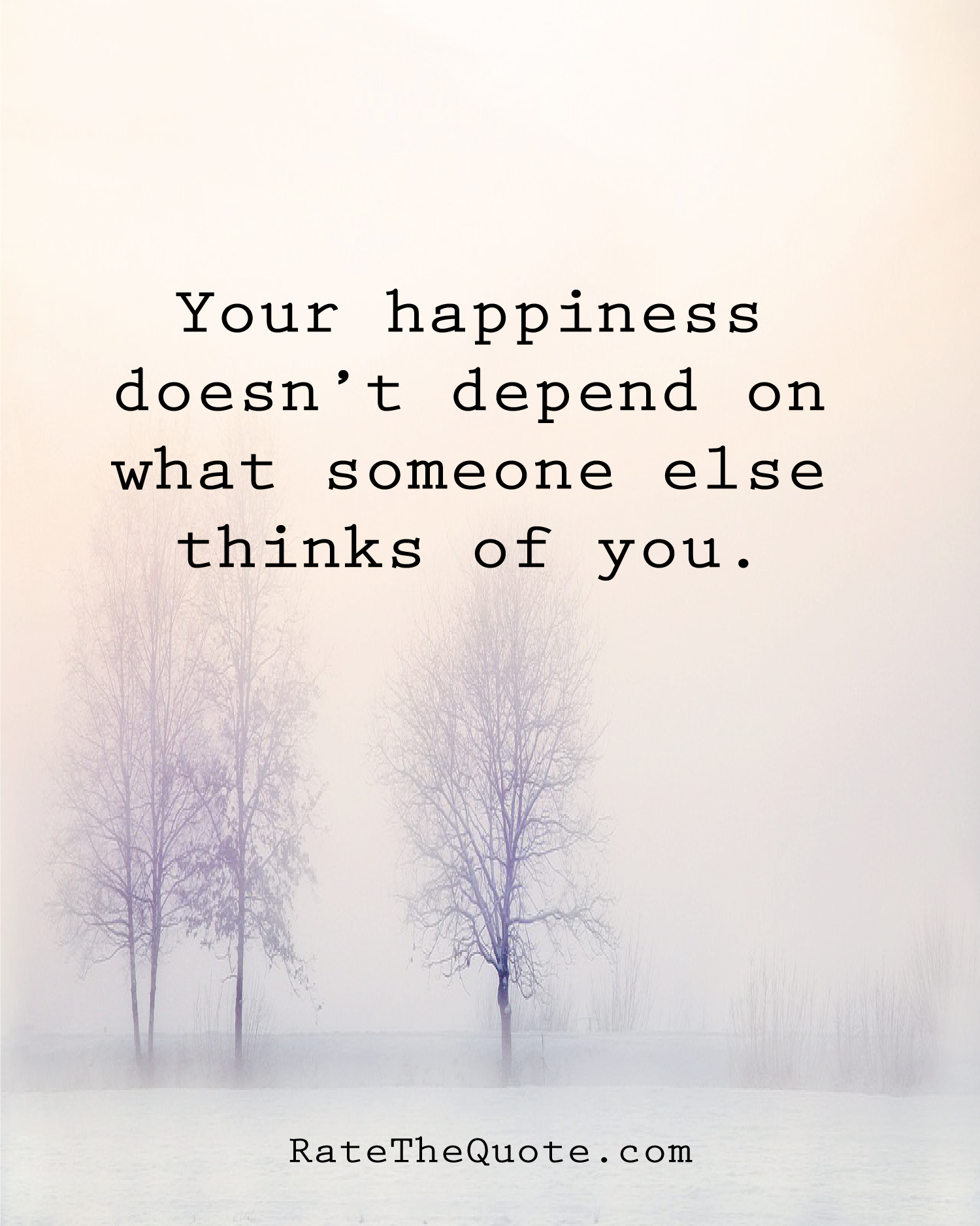 Your happiness doesn't depend on what someone else thinks of you.