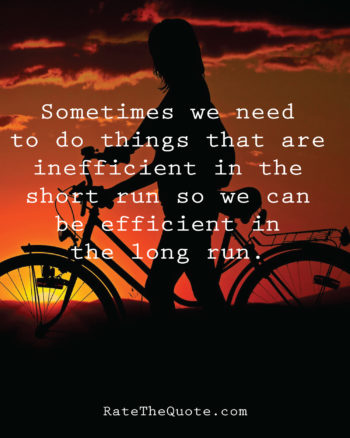 Sometimes we need to do things that are inefficient in the short run so we can be efficient in the long run.