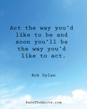 Act the way you'd like to be and soon you'll be the way you'd like to act. Bob Dylan