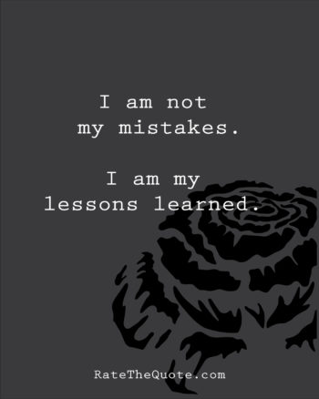 I am not my mistakes. I am my lessons learned.