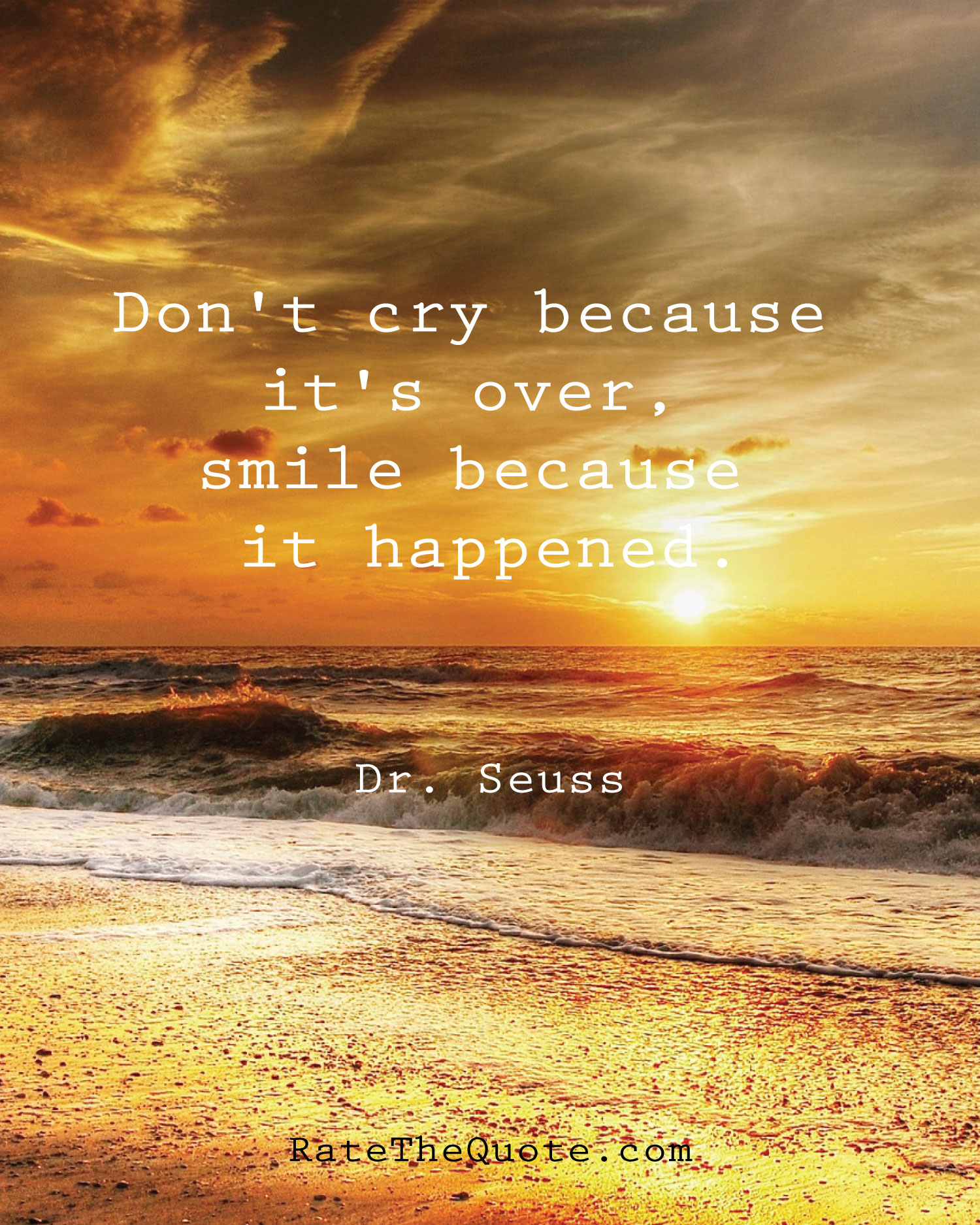 Don't cry because it's over, smile because it happened. Dr. Seuss