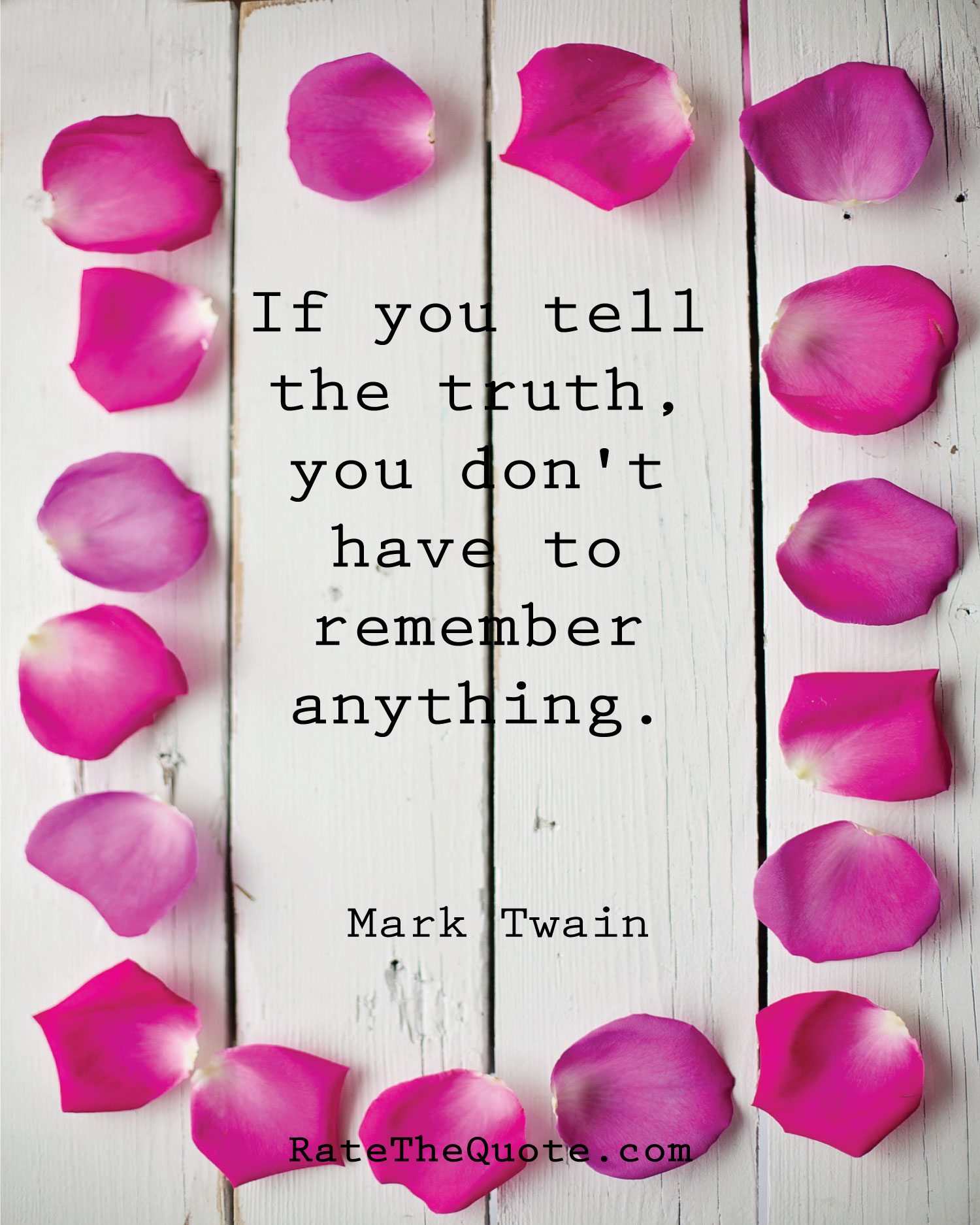 If you tell the truth, you don't have to remember anything. Mark Twain