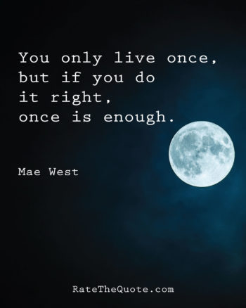 You only live once, but if you do it right, once is enough. Mae West