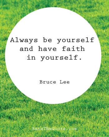 Always be yourself and have faith in yourself. Bruce Lee