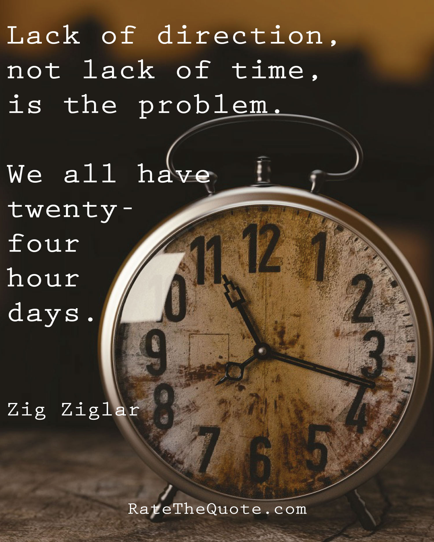 Lack of direction, not lack of time, is the problem. We all have twenty-four hour days. Zig Ziglar