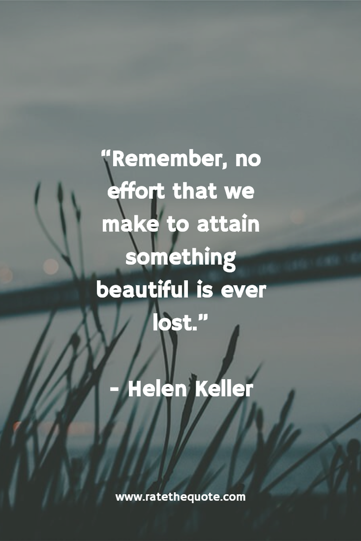 Remember, no effort that we make to attain something beautiful is ever lost. - Helen Keller