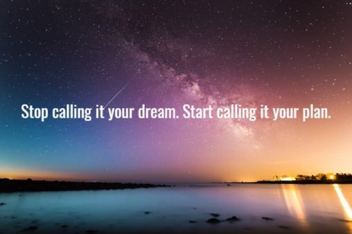 Stop calling it your dream. Start calling it your plan.