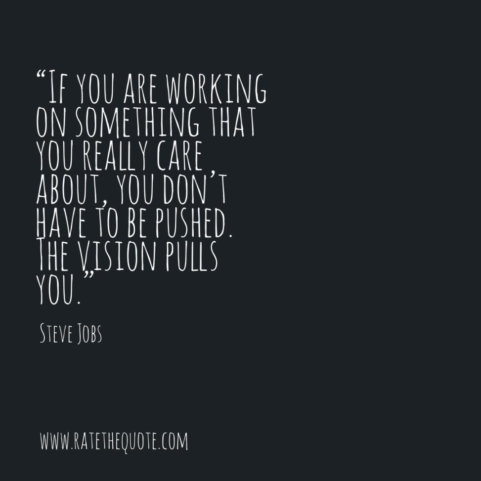 If you are working on something that you really care about, you don't have to be pushed. The vision pulls you. Steve Jobs